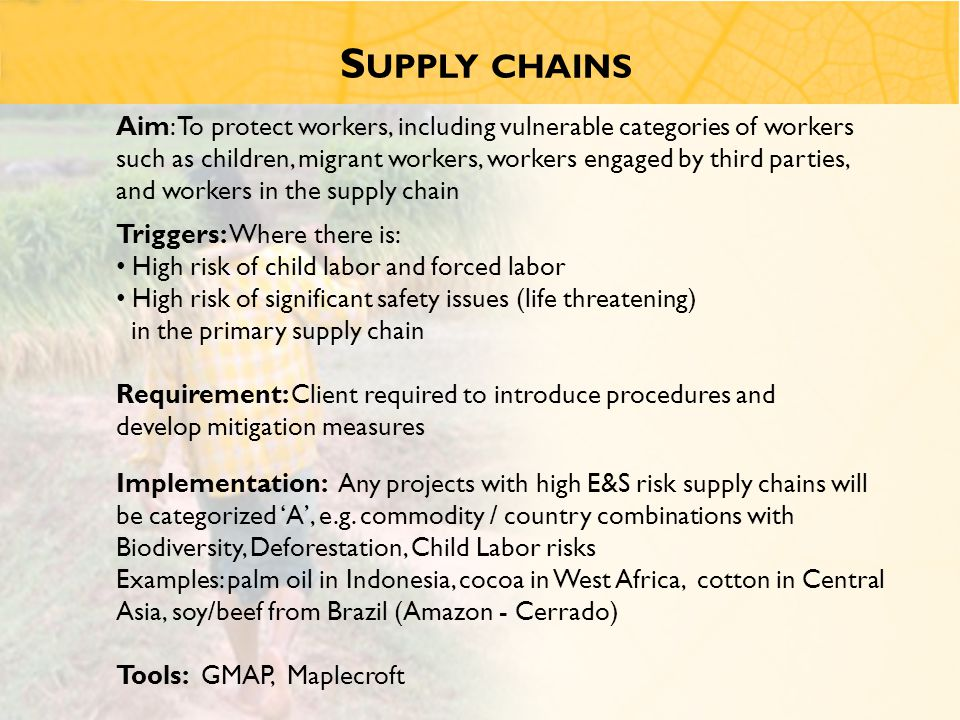 S UPPLY CHAINS Triggers: Where there is: High risk of child labor and forced labor High risk of significant safety issues (life threatening) in the primary supply chain Requirement: Client required to introduce procedures and develop mitigation measures Implementation: Any projects with high E&S risk supply chains will be categorized 'A', e.g.