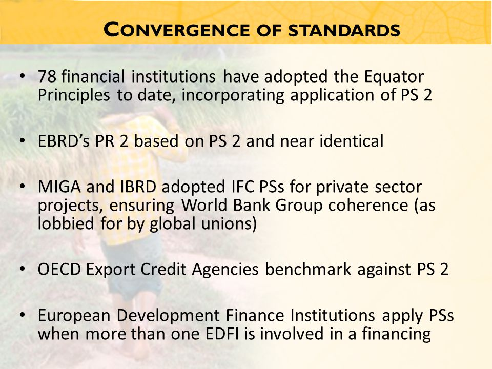 C ONVERGENCE OF STANDARDS 78 financial institutions have adopted the Equator Principles to date, incorporating application of PS 2 EBRD's PR 2 based on PS 2 and near identical MIGA and IBRD adopted IFC PSs for private sector projects, ensuring World Bank Group coherence (as lobbied for by global unions) OECD Export Credit Agencies benchmark against PS 2 European Development Finance Institutions apply PSs when more than one EDFI is involved in a financing