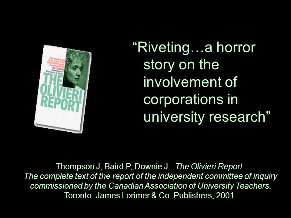 """Riveting…a horror story on the involvement of corporations in university research"" Thompson J, Baird P, Downie J. The Olivieri Report: The complete t"