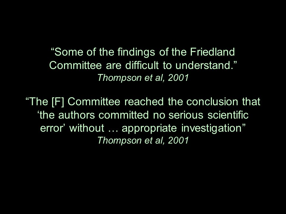 """Some of the findings of the Friedland Committee are difficult to understand."" Thompson et al, 2001 ""The [F] Committee reached the conclusion that 'th"