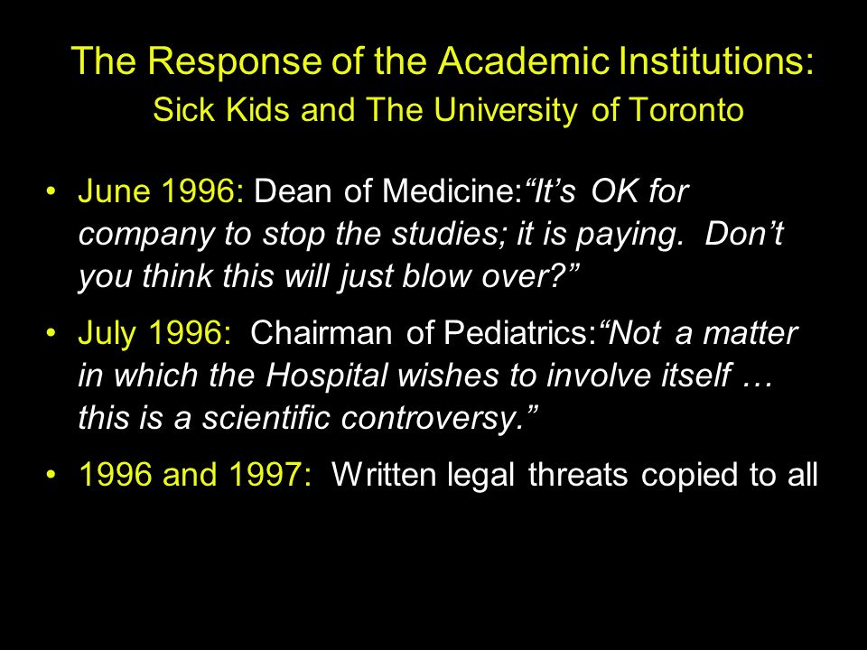 "The Response of the Academic Institutions: Sick Kids and The University of Toronto June 1996: Dean of Medicine:""It's OK for company to stop the studie"