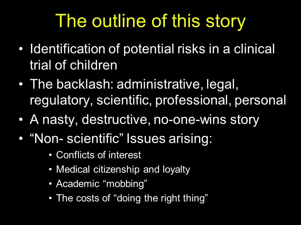 What the story is really about An erosion of scientific integrity Obfuscation of medical evidence A failure to protect patients Repeatedly triumphant conflicts-of-interests A lost war on undeserved privilege No bending of arc toward justice Personal devastation, and professional ruin