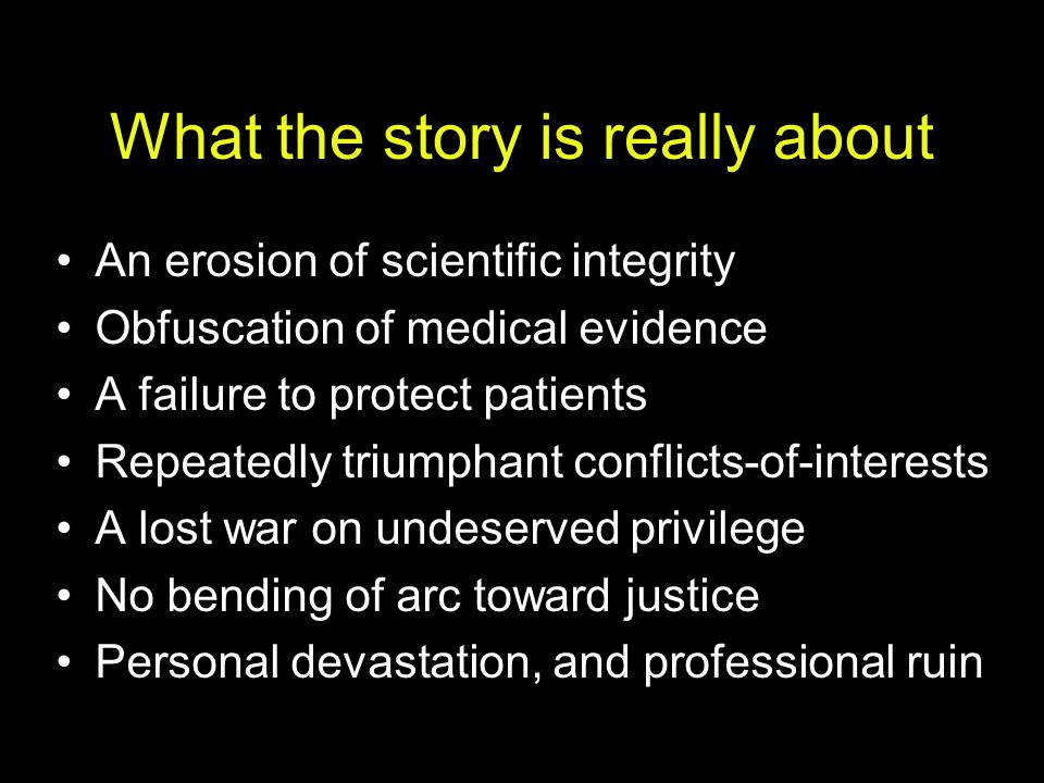 What might help Systemic solutions: Clinical trials registry; industry- academic contract reform; regulatory reform Protection from scientific suicide: standing committee to appoint those w/o CsOI to assess controversial data: –scientists & statisticians from both sides –data anonymized –opinions signed –publish dissenting/minority opinions Sanctions for research misconduct Democratize the debate: level the playing field.