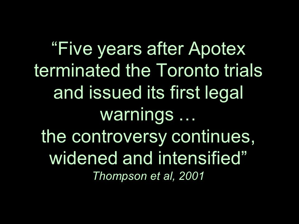 """Five years after Apotex terminated the Toronto trials and issued its first legal warnings … the controversy continues, widened and intensified"" Thomp"