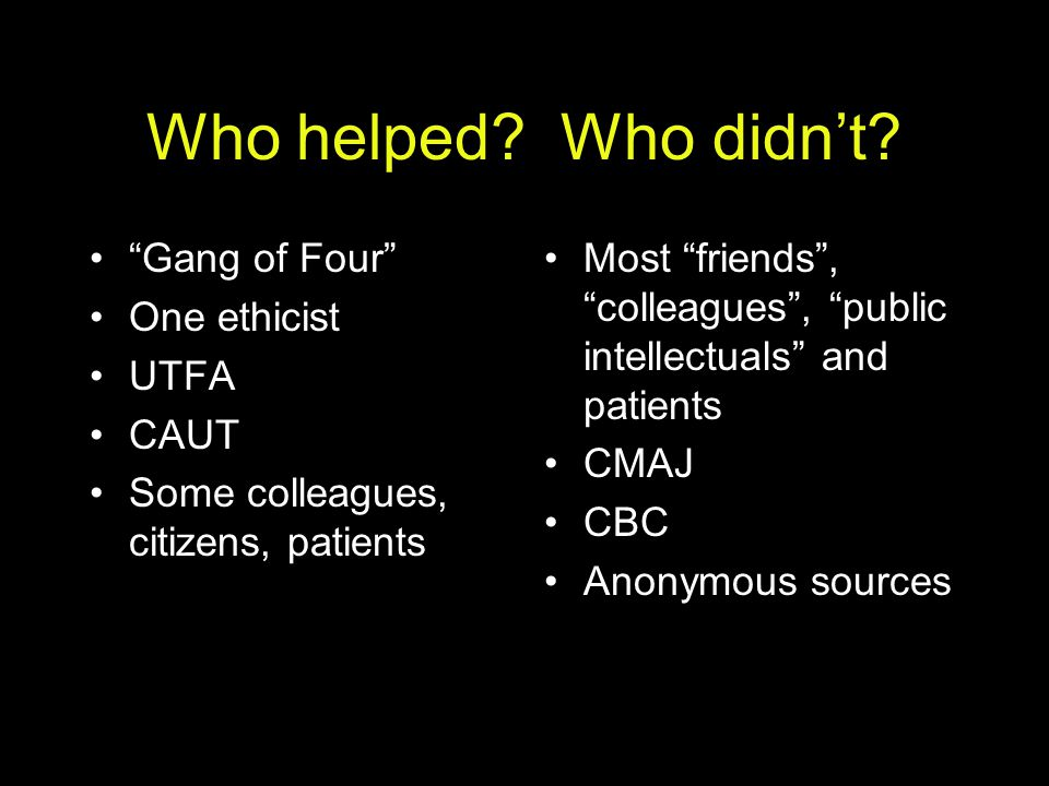 "Who helped? Who didn't? ""Gang of Four"" One ethicist UTFA CAUT Some colleagues, citizens, patients Most ""friends"", ""colleagues"", ""public intellectuals"""
