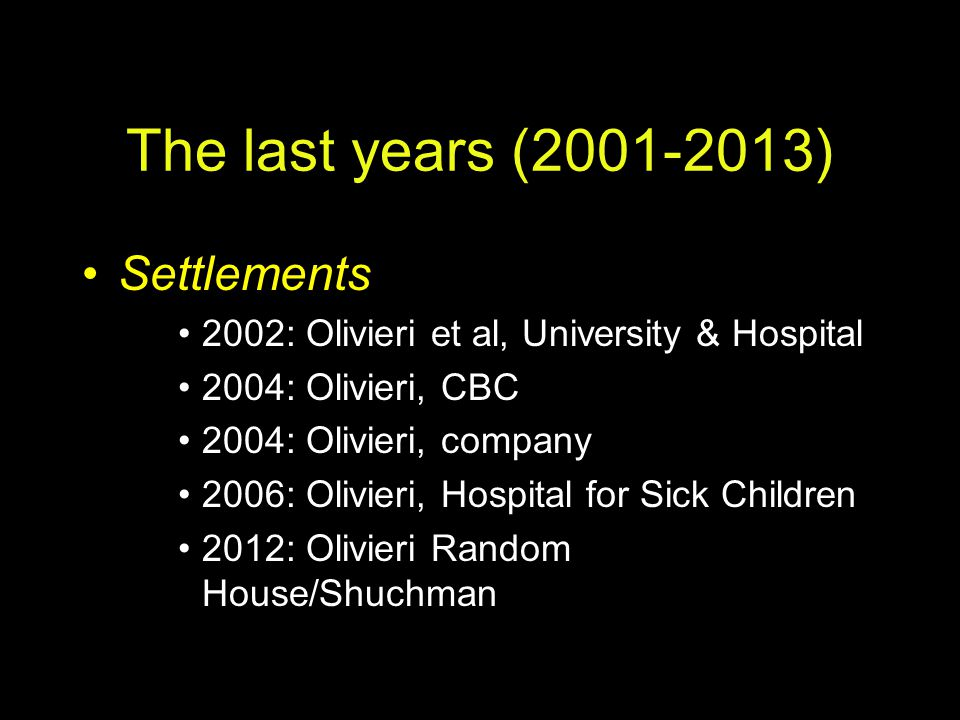 The last years (2001-2013) Settlements 2002: Olivieri et al, University & Hospital 2004: Olivieri, CBC 2004: Olivieri, company 2006: Olivieri, Hospita