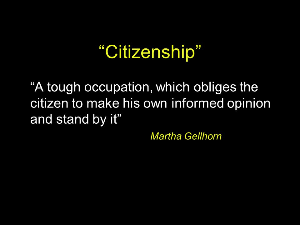 """Citizenship"" ""A tough occupation, which obliges the citizen to make his own informed opinion and stand by it"" Martha Gellhorn"