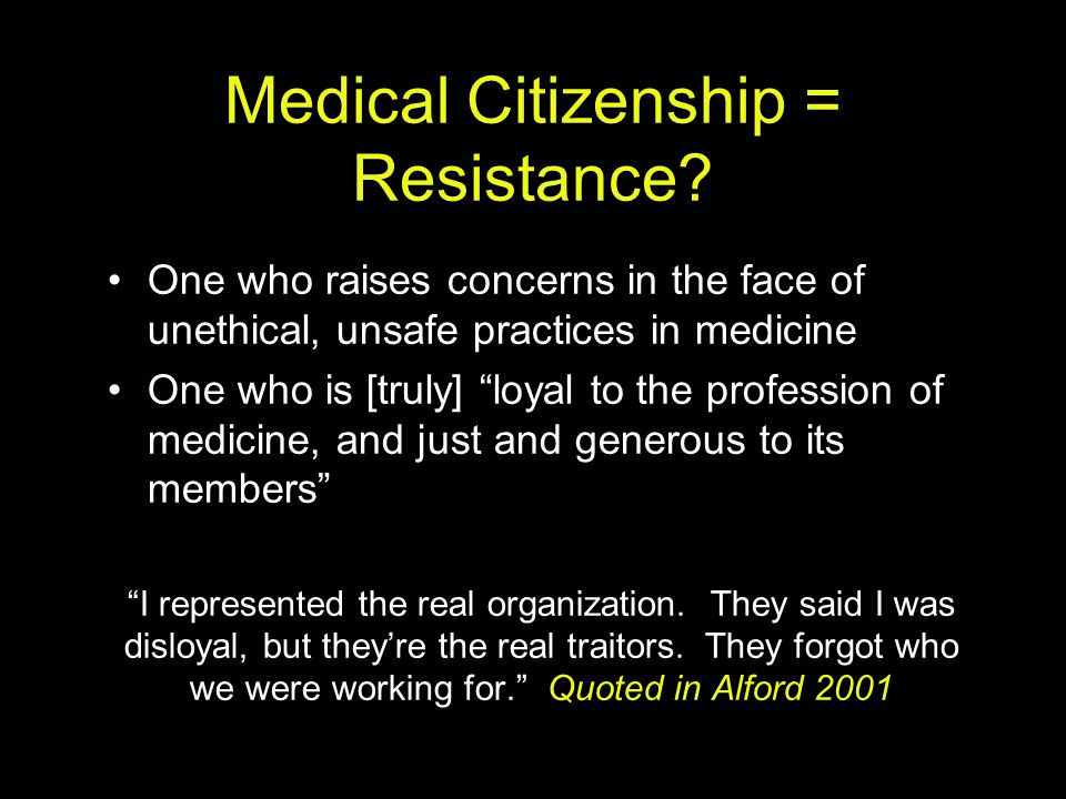 "Medical Citizenship = Resistance? One who raises concerns in the face of unethical, unsafe practices in medicine One who is [truly] ""loyal to the prof"
