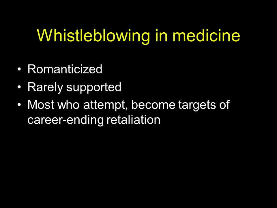 Whistleblowing in medicine Romanticized Rarely supported Most who attempt, become targets of career-ending retaliation