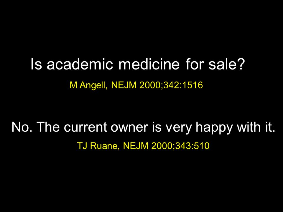 Is academic medicine for sale? M Angell, NEJM 2000;342:1516 No. The current owner is very happy with it. TJ Ruane, NEJM 2000;343:510