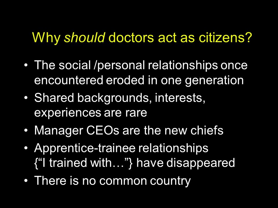 Why should doctors act as citizens? The social /personal relationships once encountered eroded in one generation Shared backgrounds, interests, experi