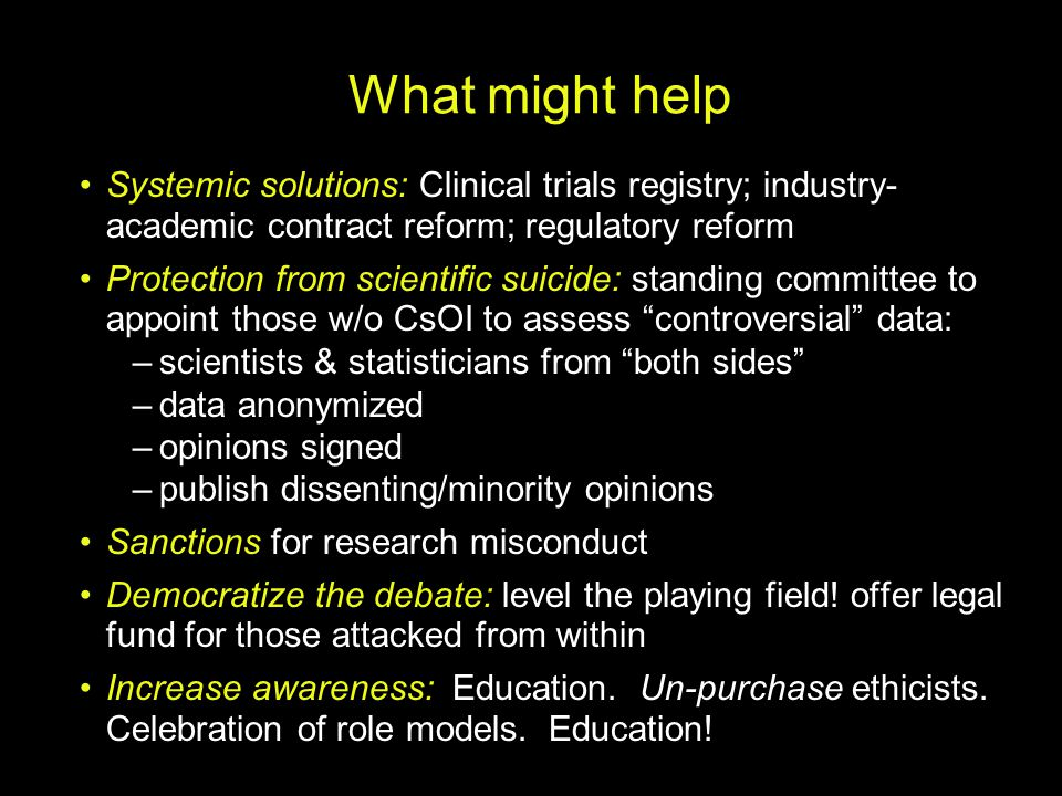 What might help Systemic solutions: Clinical trials registry; industry- academic contract reform; regulatory reform Protection from scientific suicide