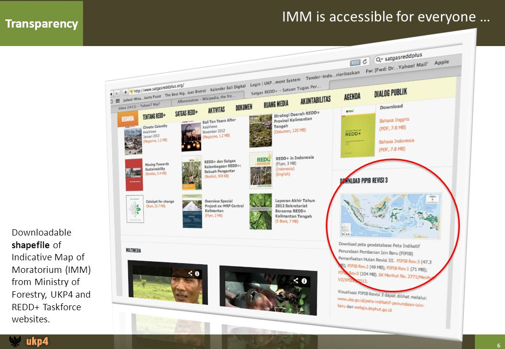 6 IMM is accessible for everyone … Downloadable shapefile of Indicative Map of Moratorium (IMM) from Ministry of Forestry, UKP4 and REDD+ Taskforce websites.
