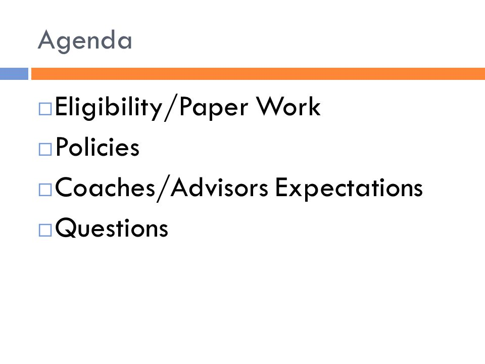 Agenda  Eligibility/Paper Work  Policies  Coaches/Advisors Expectations  Questions