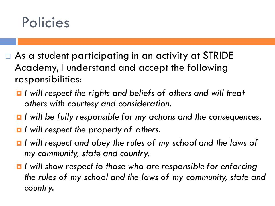 Policies  As a student participating in an activity at STRIDE Academy, I understand and accept the following responsibilities:  I will respect the rights and beliefs of others and will treat others with courtesy and consideration.