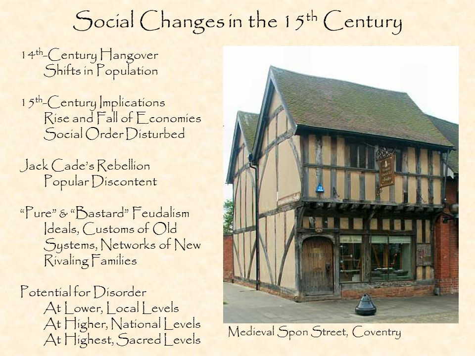 Social Changes in the 15 th Century 14 th -Century Hangover Shifts in Population 15 th -Century Implications Rise and Fall of Economies Social Order Disturbed Jack Cade's Rebellion Popular Discontent Pure & Bastard Feudalism Ideals, Customs of Old Systems, Networks of New Rivaling Families Potential for Disorder At Lower, Local Levels At Higher, National Levels At Highest, Sacred Levels Medieval Spon Street, Coventry
