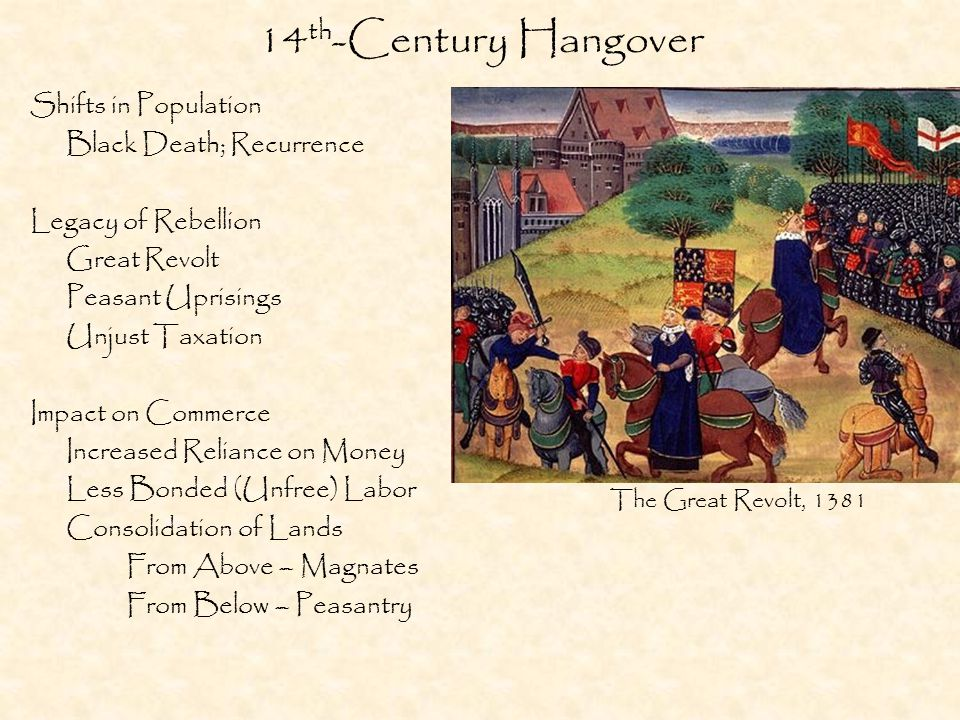 14 th -Century Hangover Shifts in Population Black Death; Recurrence Legacy of Rebellion Great Revolt Peasant Uprisings Unjust Taxation Impact on Commerce Increased Reliance on Money Less Bonded (Unfree) Labor Consolidation of Lands From Above – Magnates From Below – Peasantry The Great Revolt, 1381