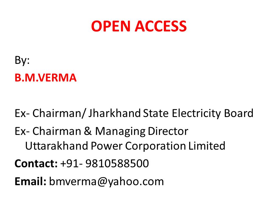 OPEN ACCESS By: B.M.VERMA Ex- Chairman/ Jharkhand State Electricity Board Ex- Chairman & Managing Director Uttarakhand Power Corporation Limited Contact: +91- 9810588500 Email: bmverma@yahoo.com