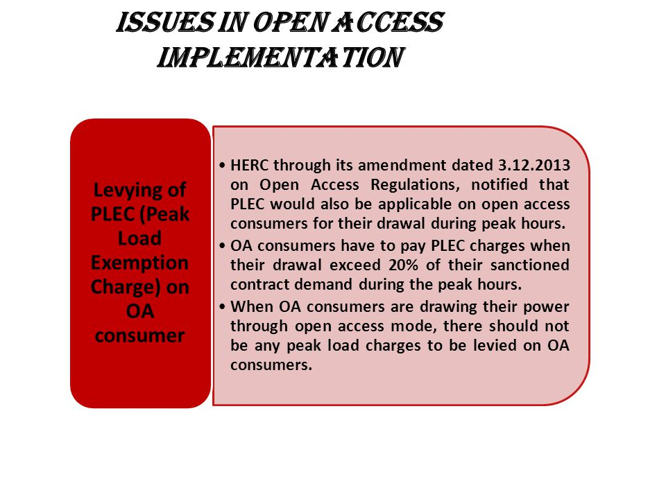 ISSUES IN OPEN ACCESS IMPLEMENTATION HERC through its amendment dated 3.12.2013 on Open Access Regulations, notified that PLEC would also be applicable on open access consumers for their drawal during peak hours.