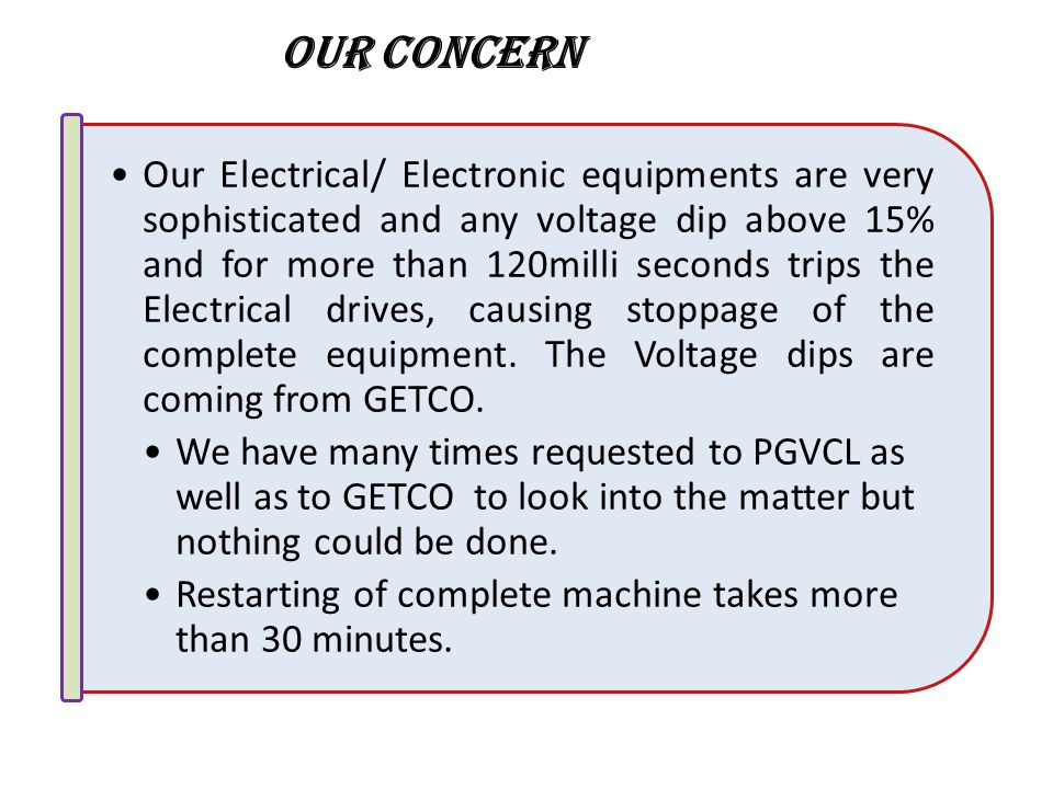 Our Electrical/ Electronic equipments are very sophisticated and any voltage dip above 15% and for more than 120milli seconds trips the Electrical drives, causing stoppage of the complete equipment.