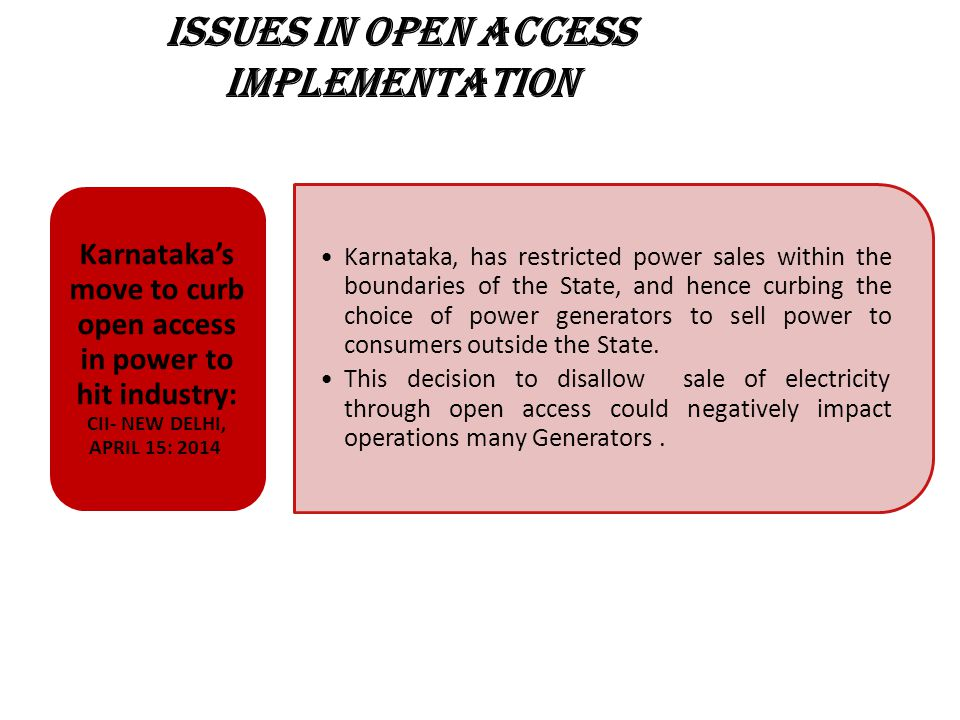 ISSUES IN OPEN ACCESS IMPLEMENTATION Karnataka, has restricted power sales within the boundaries of the State, and hence curbing the choice of power generators to sell power to consumers outside the State.