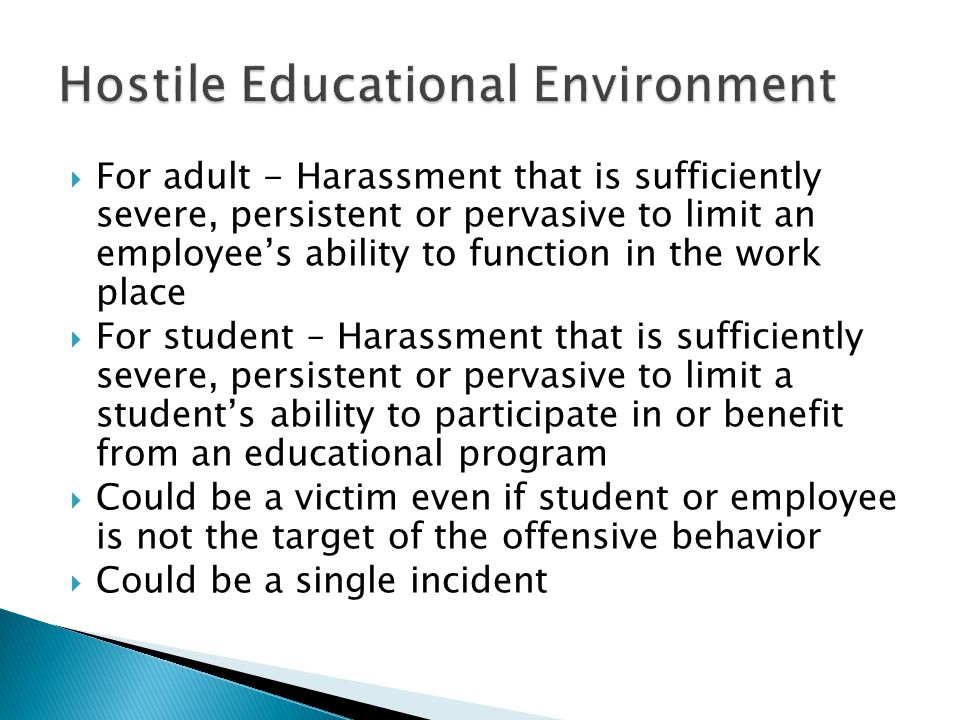  For adult - Harassment that is sufficiently severe, persistent or pervasive to limit an employee's ability to function in the work place  For student – Harassment that is sufficiently severe, persistent or pervasive to limit a student's ability to participate in or benefit from an educational program  Could be a victim even if student or employee is not the target of the offensive behavior  Could be a single incident