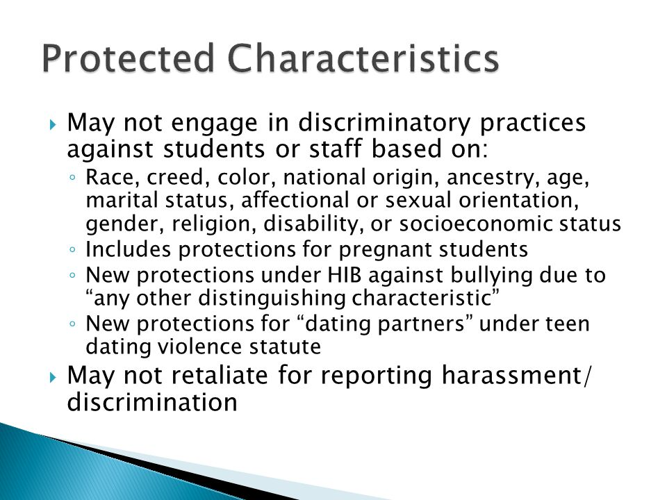  May not engage in discriminatory practices against students or staff based on: ◦ Race, creed, color, national origin, ancestry, age, marital status, affectional or sexual orientation, gender, religion, disability, or socioeconomic status ◦ Includes protections for pregnant students ◦ New protections under HIB against bullying due to any other distinguishing characteristic ◦ New protections for dating partners under teen dating violence statute  May not retaliate for reporting harassment/ discrimination