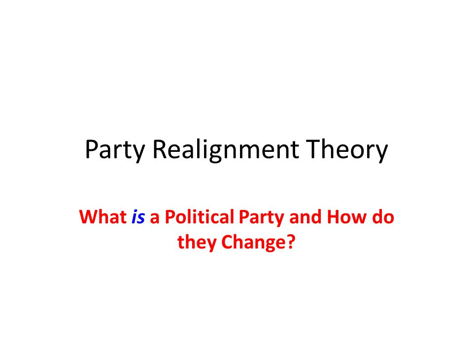 Party Realignment Theory What is a Political Party and How do they Change