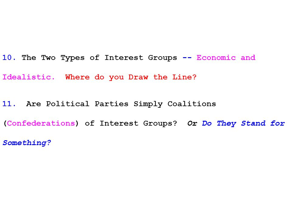 10. The Two Types of Interest Groups -- Economic and Idealistic. Where do you Draw the Line? 11. Are Political Parties Simply Coalitions (Confederatio