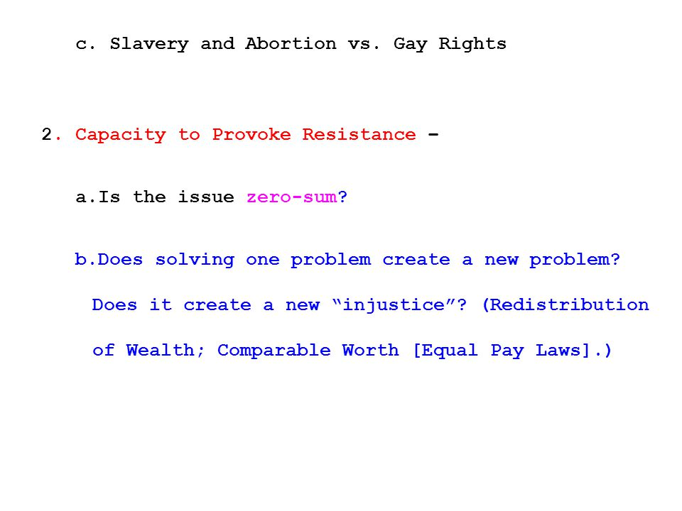 c. Slavery and Abortion vs. Gay Rights 2. Capacity to Provoke Resistance – a.Is the issue zero-sum? b.Does solving one problem create a new problem? D