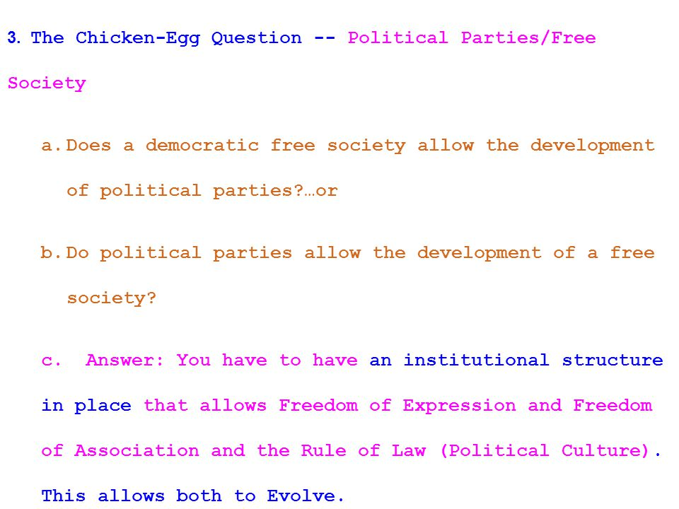 3. The Chicken-Egg Question -- Political Parties/Free Society a.Does a democratic free society allow the development of political parties?…or b.Do pol