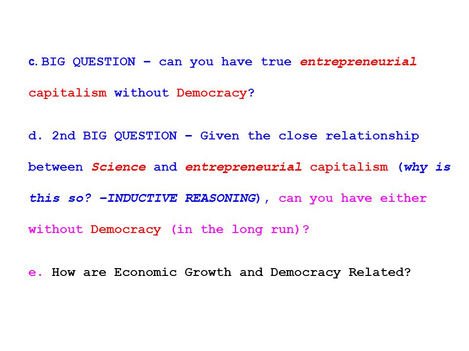 c. BIG QUESTION – can you have true entrepreneurial capitalism without Democracy.