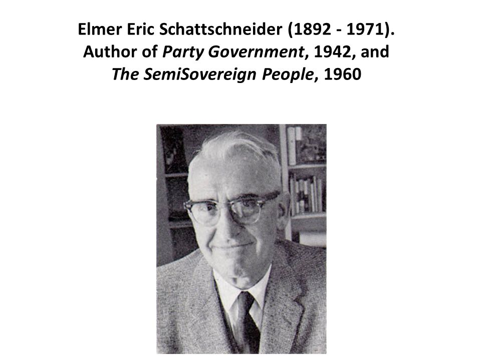 Elmer Eric Schattschneider (1892 - 1971). Author of Party Government, 1942, and The SemiSovereign People, 1960