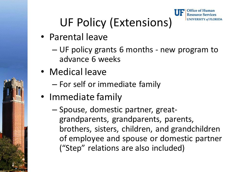 UF Policy (Extensions) Parental leave – UF policy grants 6 months - new program to advance 6 weeks Medical leave – For self or immediate family Immediate family – Spouse, domestic partner, great- grandparents, grandparents, parents, brothers, sisters, children, and grandchildren of employee and spouse or domestic partner ( Step relations are also included)