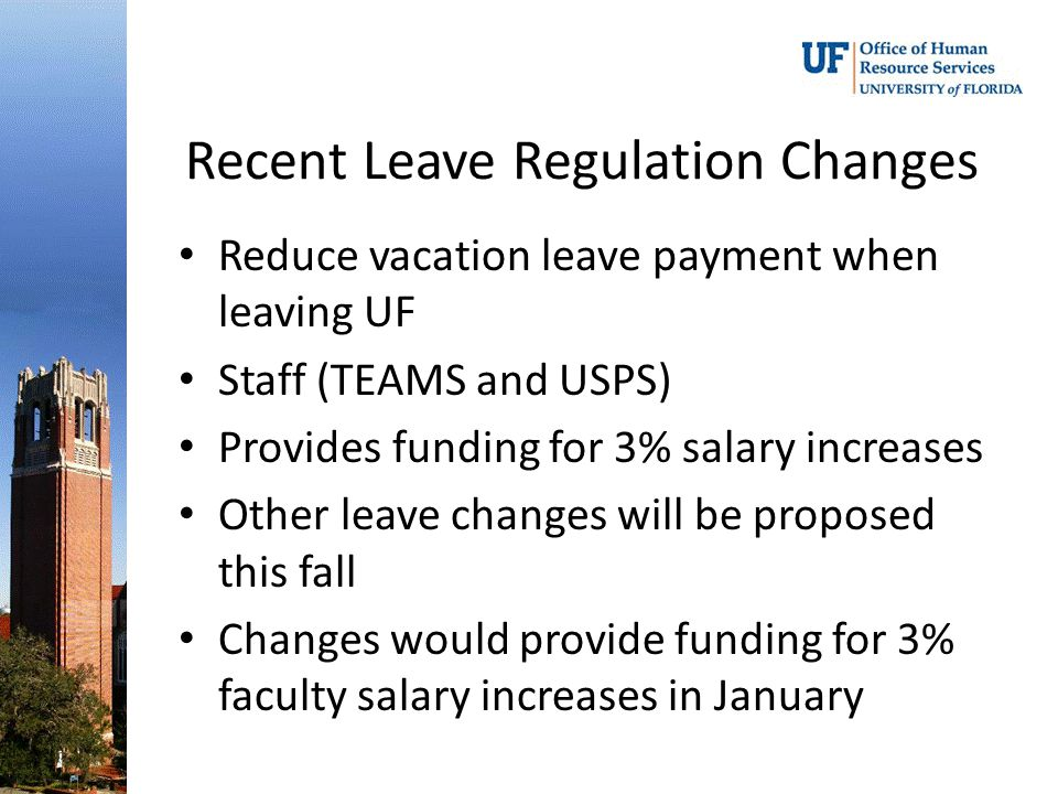 Recent Leave Regulation Changes Reduce vacation leave payment when leaving UF Staff (TEAMS and USPS) Provides funding for 3% salary increases Other leave changes will be proposed this fall Changes would provide funding for 3% faculty salary increases in January