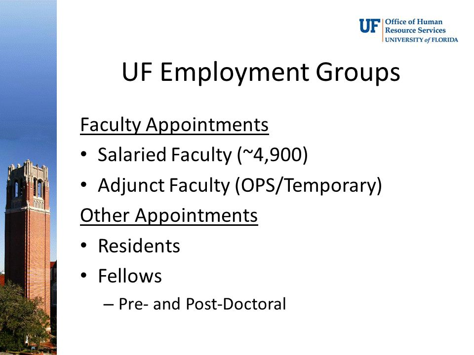 UF Employment Groups Faculty Appointments Salaried Faculty (~4,900) Adjunct Faculty (OPS/Temporary) Other Appointments Residents Fellows – Pre- and Post-Doctoral
