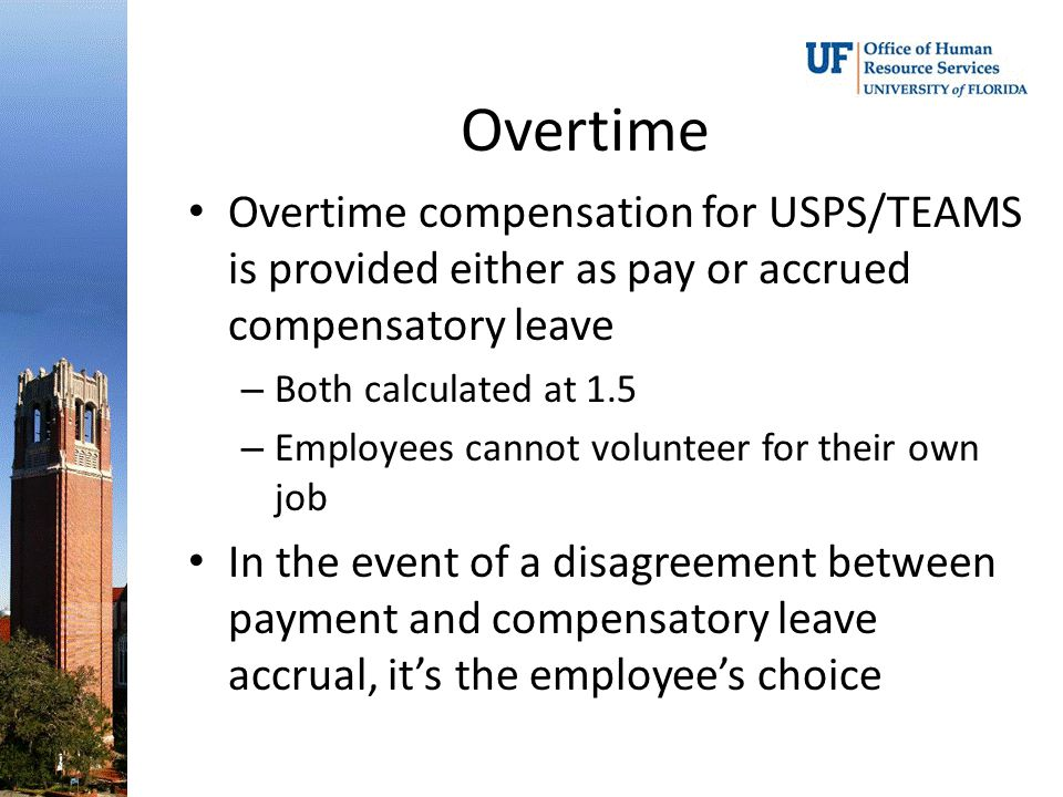 Overtime Overtime compensation for USPS/TEAMS is provided either as pay or accrued compensatory leave – Both calculated at 1.5 – Employees cannot volunteer for their own job In the event of a disagreement between payment and compensatory leave accrual, it's the employee's choice
