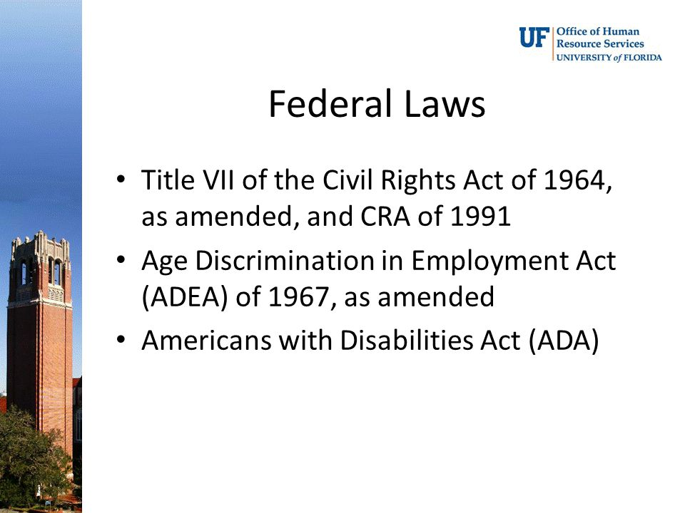Federal Laws Title VII of the Civil Rights Act of 1964, as amended, and CRA of 1991 Age Discrimination in Employment Act (ADEA) of 1967, as amended Americans with Disabilities Act (ADA)