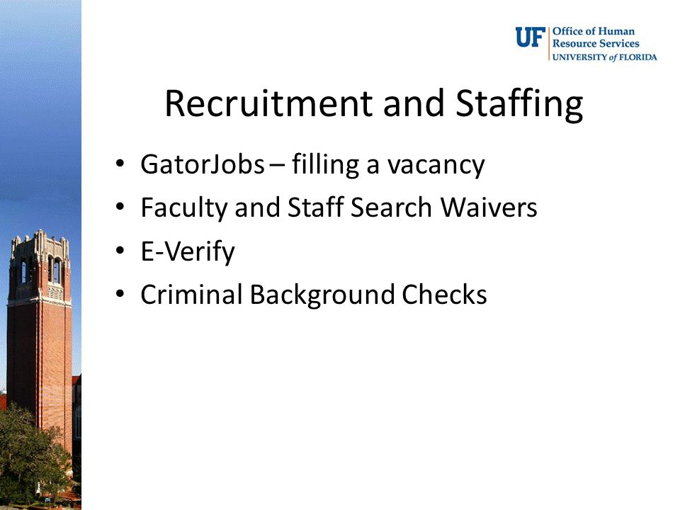 Recruitment and Staffing GatorJobs – filling a vacancy Faculty and Staff Search Waivers E-Verify Criminal Background Checks