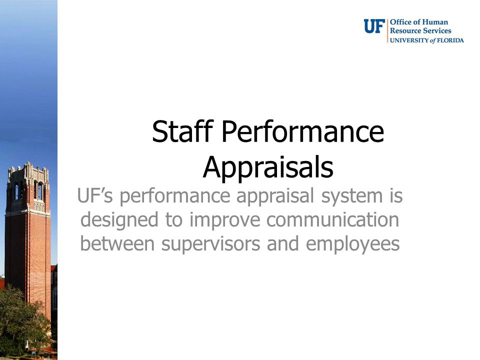 Staff Performance Appraisals UF's performance appraisal system is designed to improve communication between supervisors and employees
