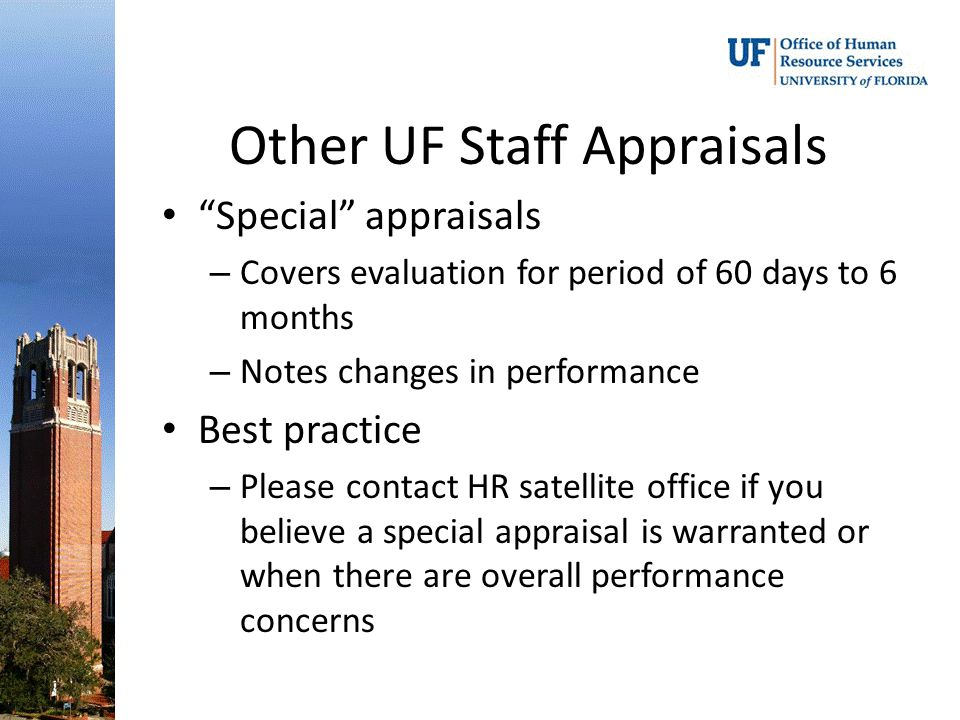 Other UF Staff Appraisals Special appraisals – Covers evaluation for period of 60 days to 6 months – Notes changes in performance Best practice – Please contact HR satellite office if you believe a special appraisal is warranted or when there are overall performance concerns
