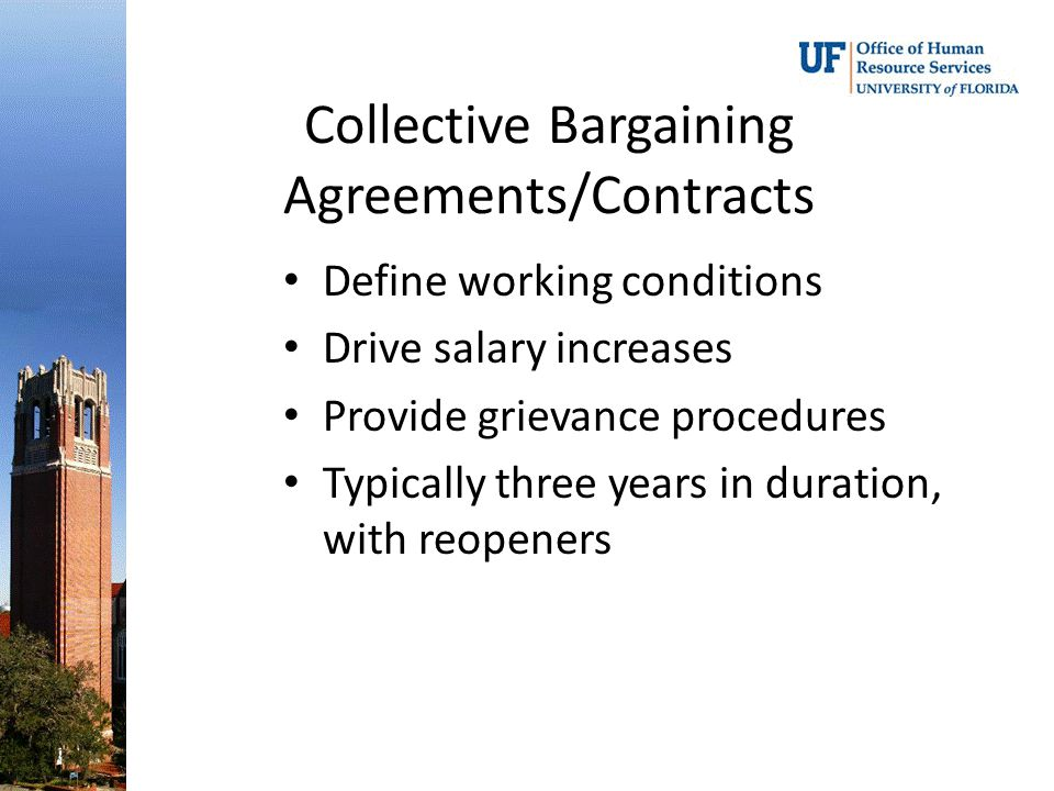 Collective Bargaining Agreements/Contracts Define working conditions Drive salary increases Provide grievance procedures Typically three years in duration, with reopeners