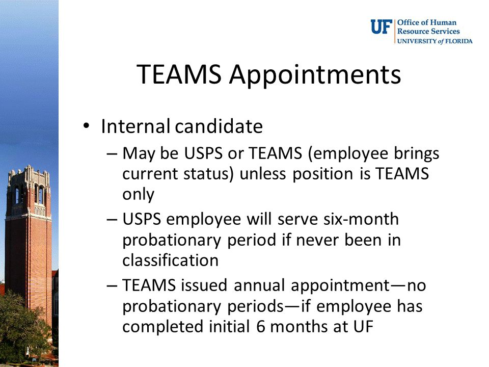 TEAMS Appointments Internal candidate – May be USPS or TEAMS (employee brings current status) unless position is TEAMS only – USPS employee will serve six-month probationary period if never been in classification – TEAMS issued annual appointment—no probationary periods—if employee has completed initial 6 months at UF