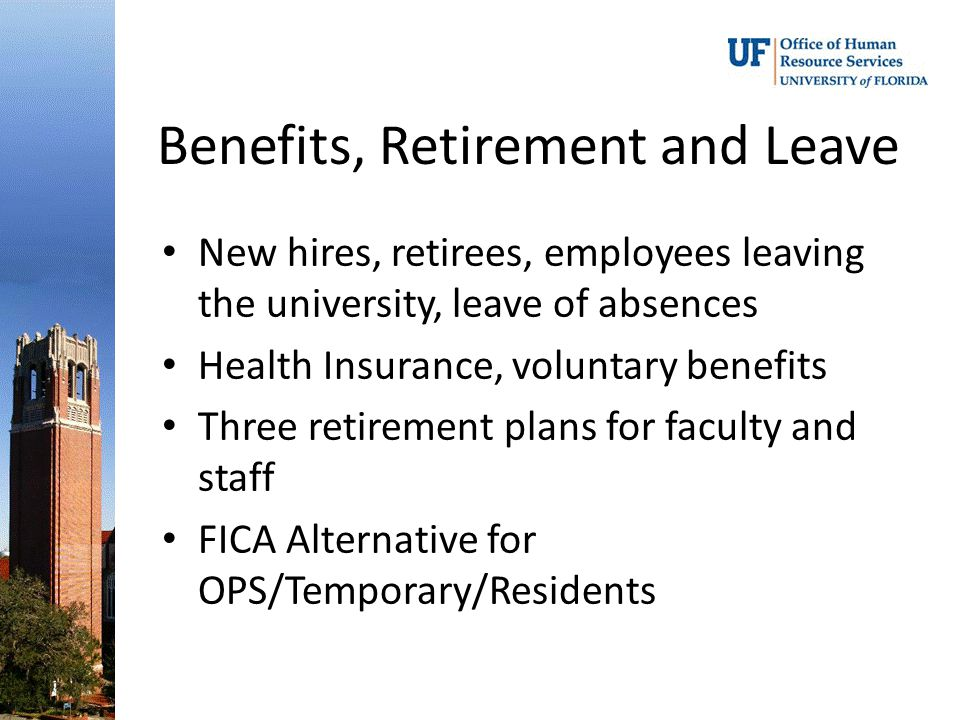 Benefits, Retirement and Leave New hires, retirees, employees leaving the university, leave of absences Health Insurance, voluntary benefits Three retirement plans for faculty and staff FICA Alternative for OPS/Temporary/Residents