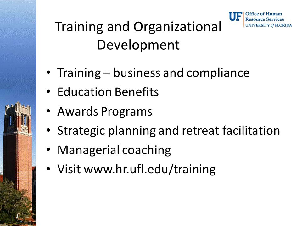 Training and Organizational Development Training – business and compliance Education Benefits Awards Programs Strategic planning and retreat facilitation Managerial coaching Visit www.hr.ufl.edu/training