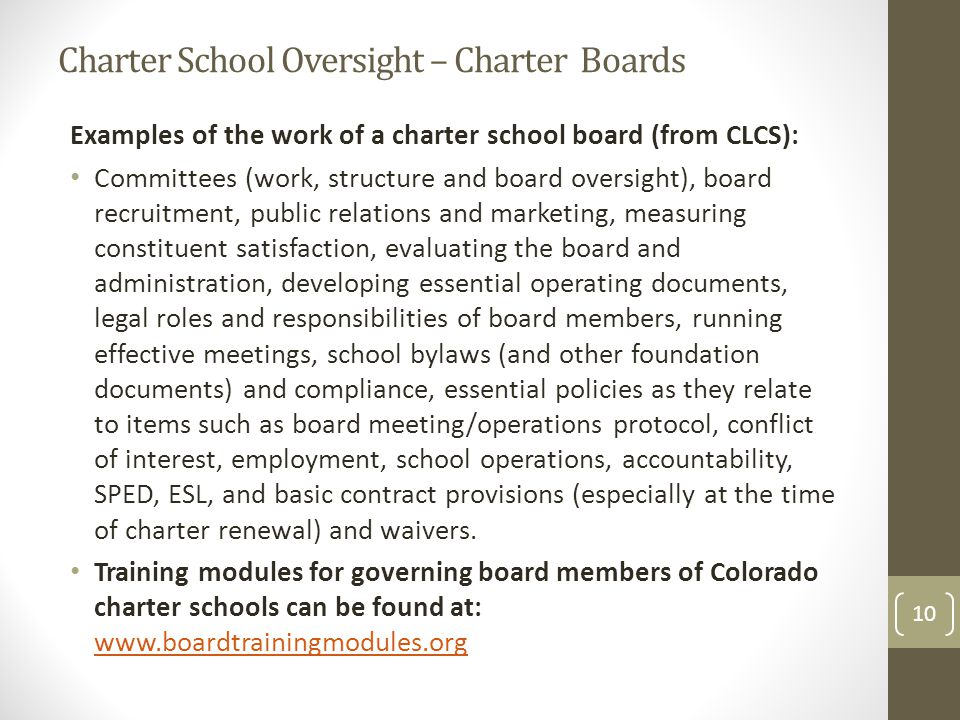 Charter School Oversight – Charter Boards Examples of the work of a charter school board (from CLCS): Committees (work, structure and board oversight), board recruitment, public relations and marketing, measuring constituent satisfaction, evaluating the board and administration, developing essential operating documents, legal roles and responsibilities of board members, running effective meetings, school bylaws (and other foundation documents) and compliance, essential policies as they relate to items such as board meeting/operations protocol, conflict of interest, employment, school operations, accountability, SPED, ESL, and basic contract provisions (especially at the time of charter renewal) and waivers.