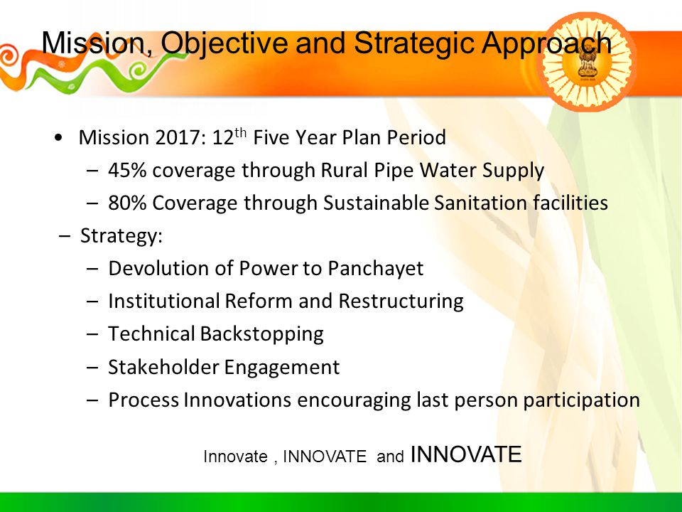 Mission, Objective and Strategic Approach Mission 2017: 12 th Five Year Plan Period –45% coverage through Rural Pipe Water Supply –80% Coverage throug