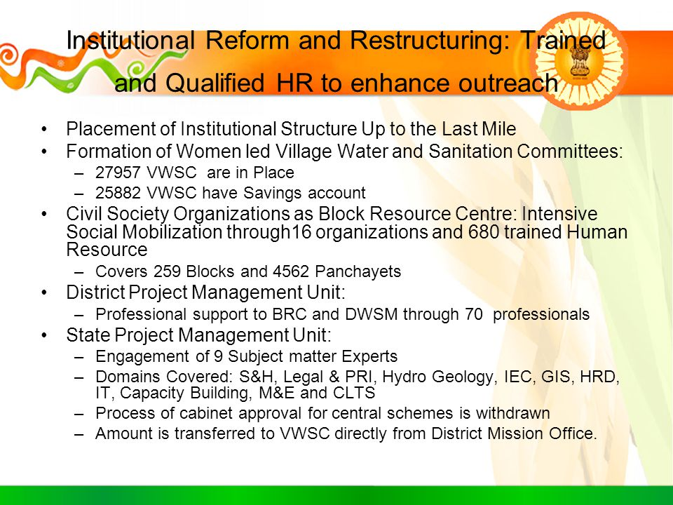 Technical Backstopping: Matching E-Governance and IT initiative to address WASH issues by expert HR Development of Dedicated Website –daa.Jharkhand.gov.in Establishment of call center: –Direct interaction with PRI representatives –SMS and Web Based Grievance Registration : Addressed 1000 grievance with 80% of issues solved on time Fund transfer through Core banking Solution activated Real Time Monitoring System (RTMS): –212 GPS (Motorola MC 65) aided with micro-computing facilities –Dedicated scheme devised for Baseline Generation –Facility of participatory monitoring and verification Dedicated Geographic Information System State Cell: –Regular use of HGM Map in Water Source identification –Cartographic and Spatial Database Unit in place –Decentralized Architecture for MIS & GIS being developed