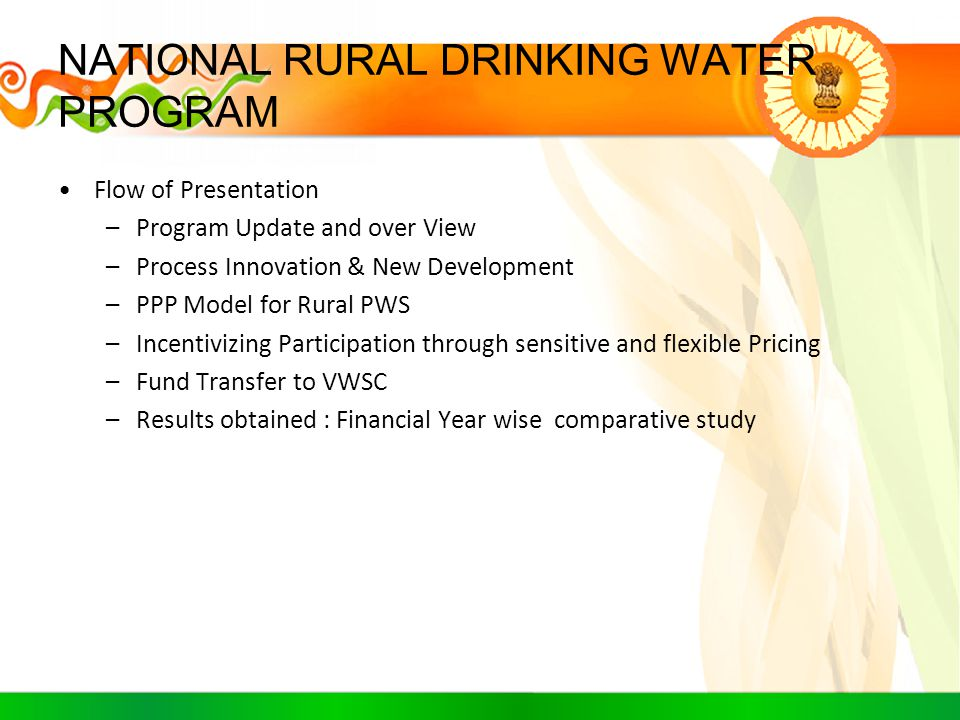 NATIONAL RURAL DRINKING WATER PROGRAM Flow of Presentation –Program Update and over View –Process Innovation & New Development –PPP Model for Rural PW