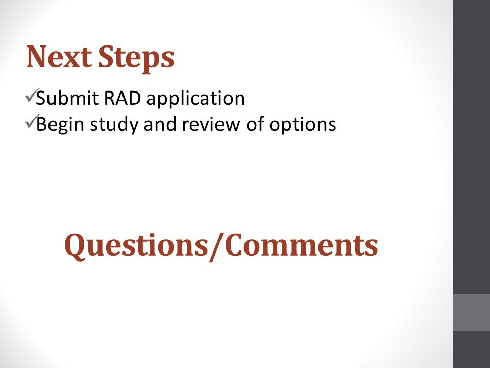 Next Steps Submit RAD application Begin study and review of options Questions/Comments